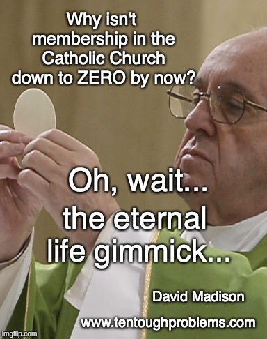 Madison, Why isn't membership in the Catholic Church down to ZERO by now?